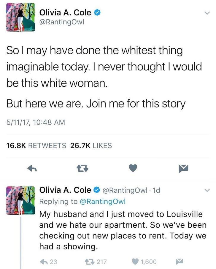 Text - Olivia A. Cole @RantingOwl So I may have done the whitest thing imaginable today. I never thought I would be this white woman But here we are. Join me for this story 5/11/17, 10:48 AM 16.8K RETWEETS 26.7K LIKES Olivia A. Cole@RantingOwl 1d Replying to @RantingOwl My husband and I just moved to Louisville and we hate our apartment. So we've been checking out new places to rent. Today we had a showing 23 217 1,600