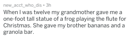 Text - new_acct_who_dis 3h When I was twelve my grandmother gave me a one-foot tall statue of a frog playing the flute for Christmas. She gave my brother bananas and a granola bar.