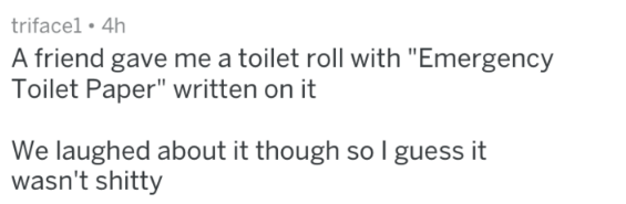 """Text - trifacel 4h A friend gave me a toilet roll with """"Emergency Toilet Paper"""" written on it We laughed about it though so I guess it wasn't shitty"""
