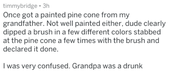 Text - timmybridge 3h Once got a painted pine cone from my grandfather. Not well painted either, dude clearly dipped a brush in a few different colors stabbed at the pine cone a few times with the brush and declared it done. I was very confused. Grandpa was a drunk