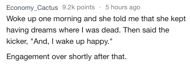 """dating crazy - Text - Economy_Cactus 9.2k points 5 hours ago Woke up one morning and she told me that she kept having dreams where I was dead. Then said the kicker, """"And, I wake up happy."""" Engagement over shortly after that."""