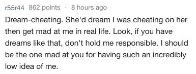 dating crazy - Text - r55r44 862 points 8 hours ago Dream-cheating. She'd dream I was cheating on her then get mad at me in real life. Look, if you have dreams like that, don't hold me responsible. I should be the one mad at you for having such an incredibly low idea of me.