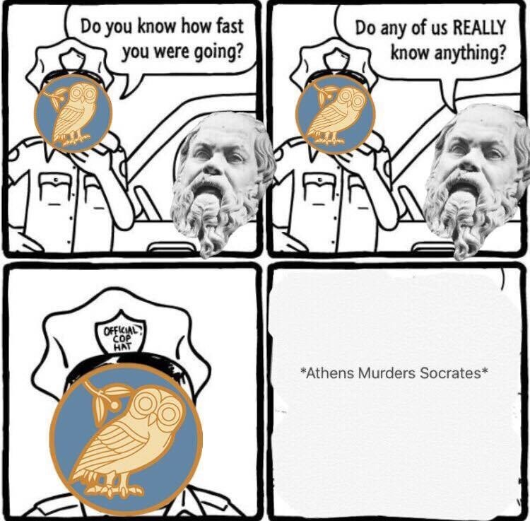 historical meme about Socrates getting executed for questioning everything