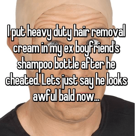 Face - lput heavy duty hair remove Gream in my ex bayfriends shampoo bottle after he cheated Lets jrst say he loks awful bald no..