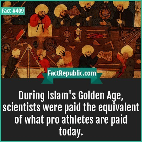 People - Fact #409 FactRepublic.com During Islam's Golden Age, scientists were paid the equivalent| of what pro athletes are paid today.