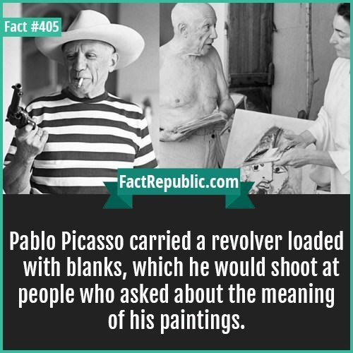 Text - Fact #405 FactRepublic.com Pablo Picasso carried a revolver loaded with blanks, which he would shoot at people who asked about the meaning of his paintings.