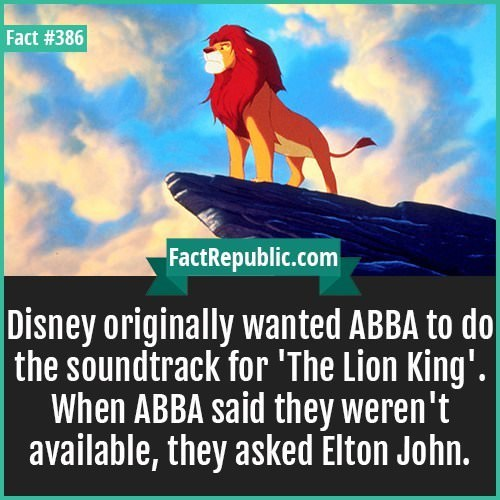 Text - Fact #386 FactRepublic.com Disney originally wanted ABBA to do | the soundtrack for 'The Lion King'. When ABBA said they weren't available, they asked Elton John.
