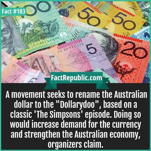 """Money - 50 50 Fact #183 20 5 CH 98037 175 BI 0214 FactRepublic.com A movement seeks to rename the Australian dollar to the """"Dollarydoo"""", based on a classic 'The Simpsons' episode. Doing so would increase demand for the currency and strengthen the Australian economy, organizers claim. LO"""