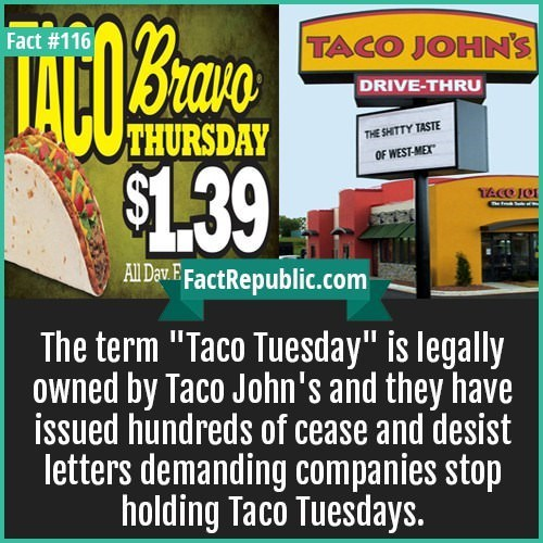 """Advertising - Bruve $1.39 Fact #116 TACO JOHN'S DRIVE-THRU THURSDAY THE SHITTY TASTE OF WEST-MEX TACOJO The All Dav E FactRepublic.com The term """"Taco Tuesday"""" is legally Owned by Taco John's and they have issued hundreds of cease and desist letters demanding companies stop holding Taco Tuesdays."""