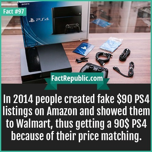 Product - SONY Fact #97 FactRepublic.com In 2014 people created fake $90 PS4 |listings on Amazon and showed them to Walmart, thus getting a 90$ PS4 because of their price matching.