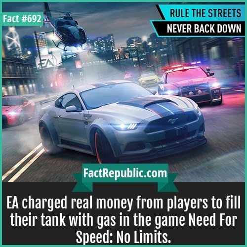 Motor vehicle - RULE THE STREETS Fact #692 NEVER BACK DOWN 1 FactRepublic.com EA charged real money from players to fll their tank with gas in the game Need For Speed: No Limits. IN