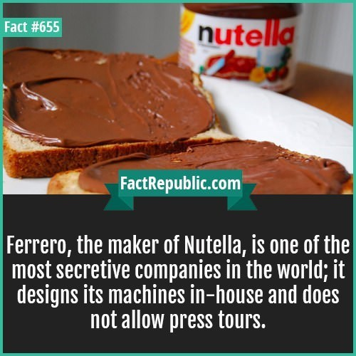 Chocolate spread - nutella Fact #655 FactRepublic.com Ferrero, the maker of Nutella, is one of the most secretive companies in the world; it designs its machines in-house and does not allow press tours.