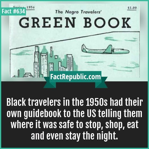 Text - Seine1956 $1.00 Fact #634 The Negro Travelers GREEN BOOK FactRepublic.com Black travelers in the 1950s had their own guidebook to the US telling them where it was safe to stop, shop, eat and even stay the night.