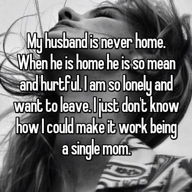 Hair - My husband is never home. When he is home he is so mean and hurtful. lam so lonely and want to leave.ljust dont know howlcould make it work being single mom W