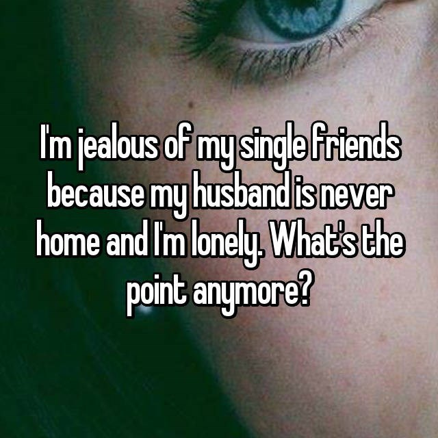 Text - Imjealous of mysingla friends because my husband is never home and Im lonely, What's the point anymore?