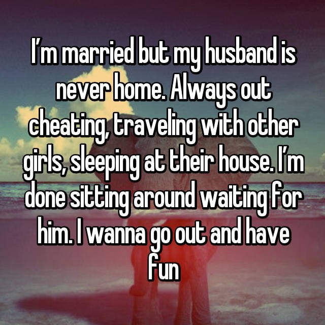 Text - I'm married but my husband is never home. Always out cheating traveling with other girls, sleeping at their house.l'm done sitting around waiting for him.Iwanna go out and have Fun