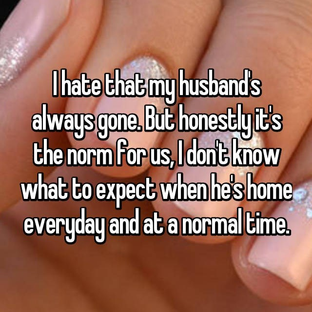 Nail - habe that my husbands always gone. But honestlyit's the norm for us,Idont know what to expect when he's home everyday and at a normal time