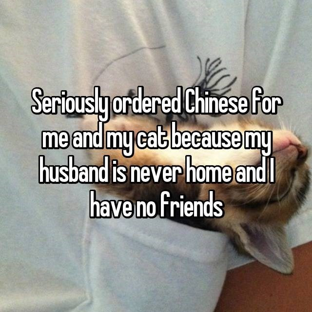 Text - Sertouslyordered Chinese For me and my cab because my husband is never homeandl have no friends