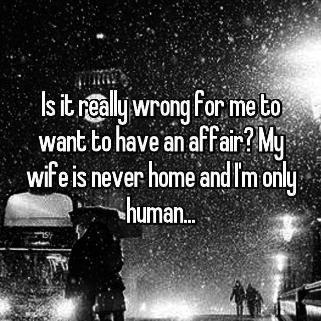 Font - Isit realy wrong for me to want to have an affair? My wife is never home andIm only human..