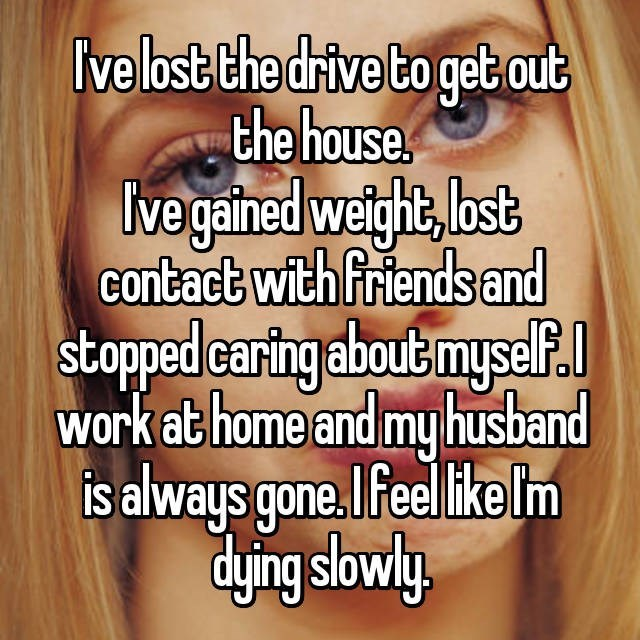 Text - ve lost the drive to get out the house Ivegained weight, bost contact with friends and stopped caring about mysel. work at home and my husband is always gone.I eel ike lm dying slowly