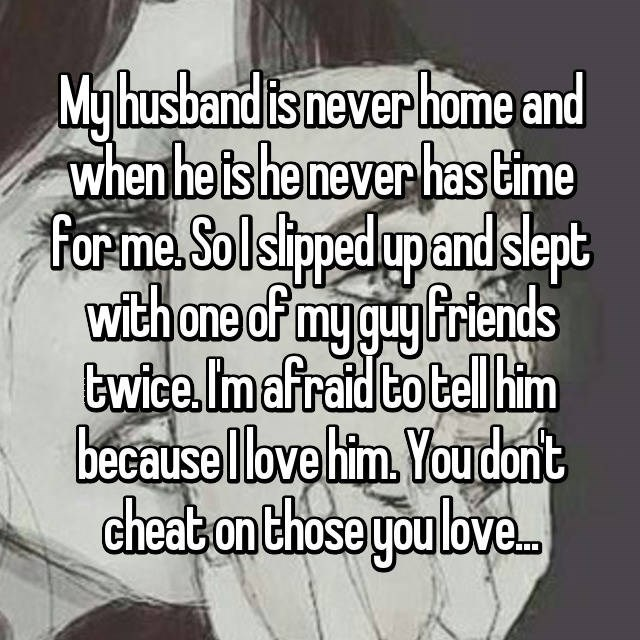 Text - My husband is never home and when he is he never has Lime forma Solsiped upandslept with one of my guy Priends twice, Im afraid to bell him becausellbve him. Youdont cheat on those you love