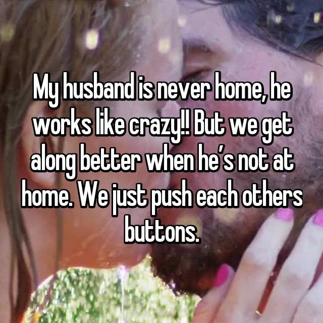 Text - My husband is never home,he Works like crazy! But we get along better when he's not at home We just push each others buttons.