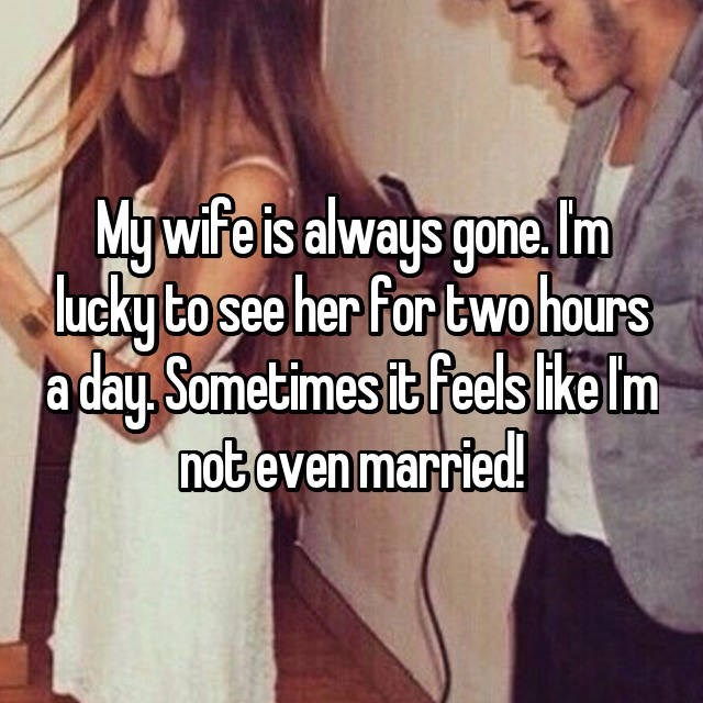 Text - My wife ts always gone Im ucky to see her for two hours a day. Sometimes it feels ike Im not even married!