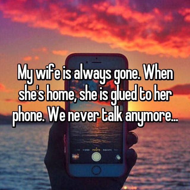 Sky - My wife is always gone. When she's home, she is glued to her phone.We never talk anymore.. e