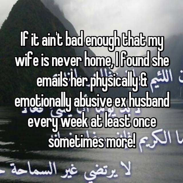 Text - If it aint bad enough that my wife is never home, Ifound she emáils herphysically& ermotionally abusive ex husband every week atleast once Sometimes more!UI L الا يرتضي غير السماحة