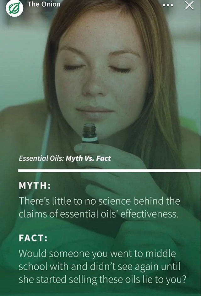 Face - X The Onion Essential Oils: Myth Vs. Fact ΜΥTH: There's little to no science behind the claims of essential oils' effectiveness. FACT: Would someone you went to middle school with and didn't see again until she started selling these oils lie to you?