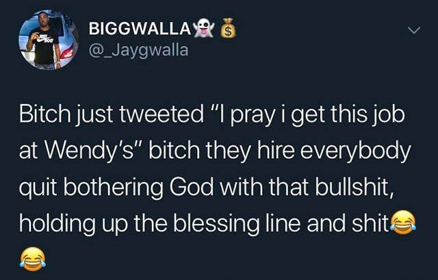 "Text - BIGGWALLA& S @_Jaygwalla or Bitch just tweeted ""I pray i get this job at Wendy's"" bitch they hire everybody quit bothering God with that bullshit, holding up the blessing line and shit"