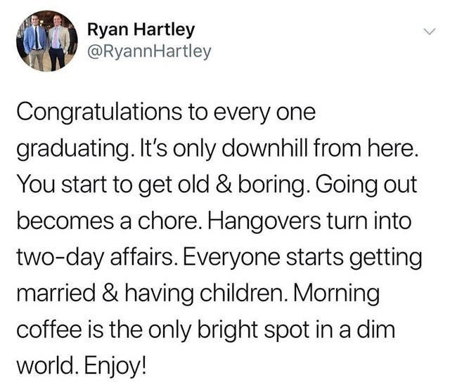 Text - Ryan Hartley @RyannHartley Congratulations to every one graduating. It's only downhill from here. You start to get old & boring. Going out becomes a chore. Hangovers turn into two-day affairs. Everyone starts getting married & having children. Morning coffee is the only bright spot in a dim world. Enjoy!