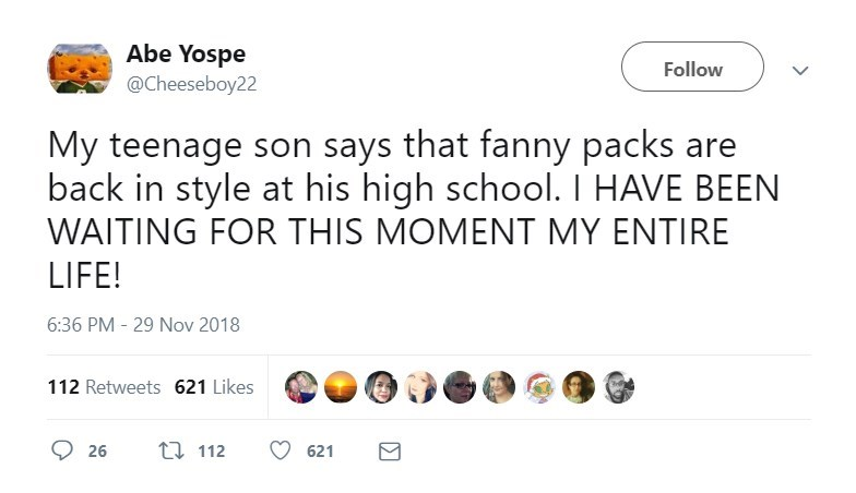 Text - Abe Yospe @Cheeseboy22 Follow My teenage son says that fanny packs are back in style at his high school. I HAVE BEEN WAITING FOR THIS MOMENT MY ENTIRE LIFE! 6:36 PM - 29 Nov 2018 112 Retweets 621 Likes t112 26 621