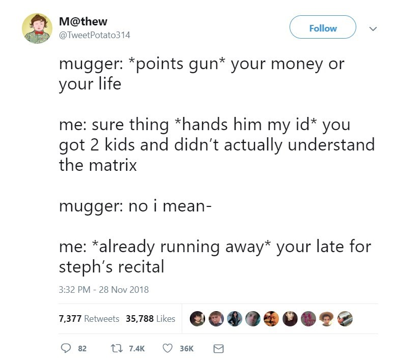 Text - M@thew Follow @TweetPotato314 mugger: *points gun* your money or your life me: sure thing *hands him my id* you got 2 kids and didn't actually understand the matrix mugger: no i mean- me: *already running away* your late for steph's recital 3:32 PM - 28 Nov 2018 7,377 Retweets 35,788 Likes 7.4K 82 36K