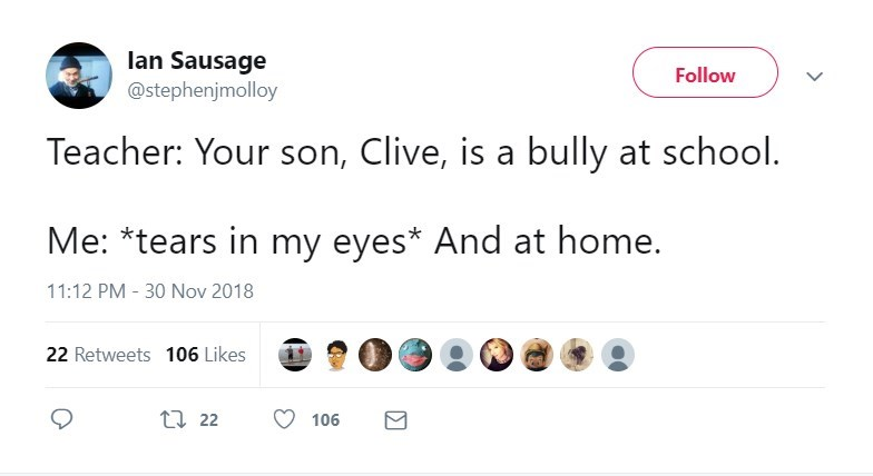 Text - lan Sausage @stephenjmolloy Follow Teacher: Your son, Clive, is a bully at school. Me: *tears in my eyes* And at home. 11:12 PM - 30 Nov 2018 22 Retweets 106 Likes t 22 106