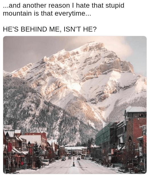 Meme about randomly criticizing the mountain and then realizing he is standing right behind him