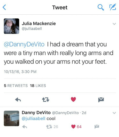 Text - Tweet Julia Mackenzie @julliaabell @DannyDeVito I had a dream that you were a tiny man with really long arms and you walked on your arms not your feet. 10/13/16, 3:30 PM 5 RETWEETS 18 LIKES Danny DeVito @DannyDeVito 2d @julliaabell cool 구 26 64