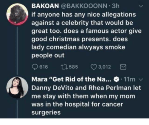 """Text - BAKOAN @BAKKOOONN 3h if anyone has any nice allegations against a celebrity that would be great too. does a famous actor give good christmas presents. does lady comedian alwyays smoke people out 3,012 t585 11m Mara """"Get Rid of the Na... Danny DeVito and Rhea Periman let me stay with them when my mom was in the hospital for cancer surgeries"""