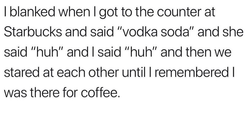 """Text - I blanked when I got to the counter at Starbucks and said """"vodka soda"""" and she said """"huh"""" and I said """"huh"""" and then we stared at each other until I remembered I was there for coffee."""
