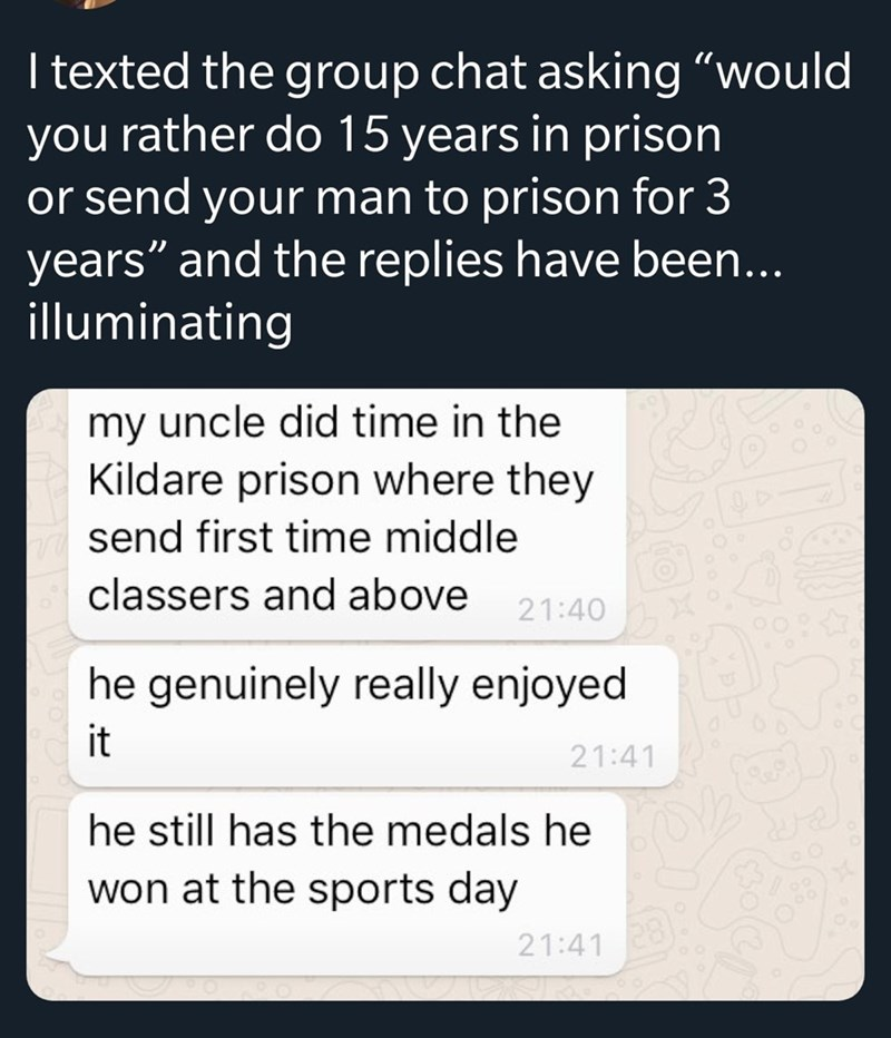 """Text - I texted the group chat asking """"would you rather do 15 years in prison or send your man to prison for 3 years"""" and the replies have been... illuminating my uncle did time in the Kildare prison where they send first time middle classers and above 21:40 genuinely really enjoyed it 21:41 he still has the medals he won at the sports day 21:41"""