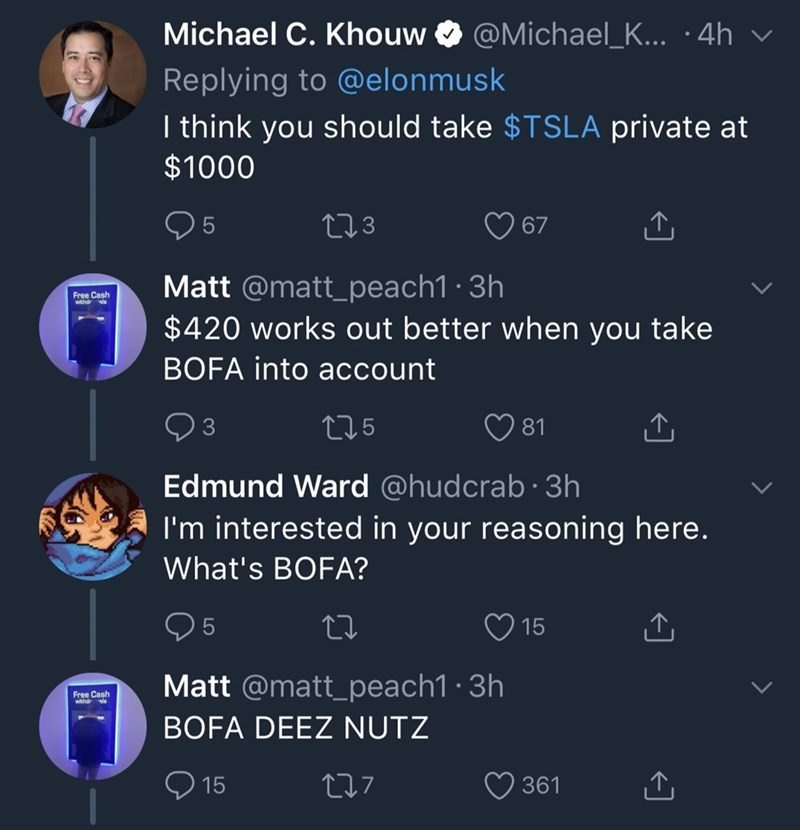 Text - Michael C. Khouw @Michael_K... :4h Replying to @elonmusk I think you should take $TSLA private at $1000 L2.3 5 67 Matt @matt_peach1 3h Free Cash withdr l $420 works out better when you take BOFA into account L2.5 81 Edmund Ward @hudcrab.3h I'm interested in your reasoning here. What's BOFA? 15 Matt @matt_peach1 3h Free Cash wthdr BOFA DEEZ NUTZ 15 tI7 361