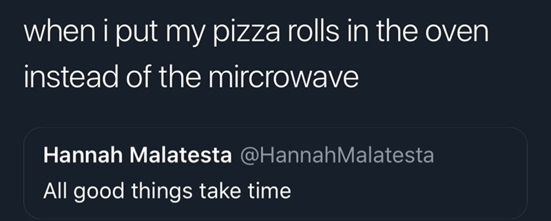 Text - when i put my pizza rolls in the oven instead of the mircrowave Hannah Malatesta @HannahMalatesta All good things take time