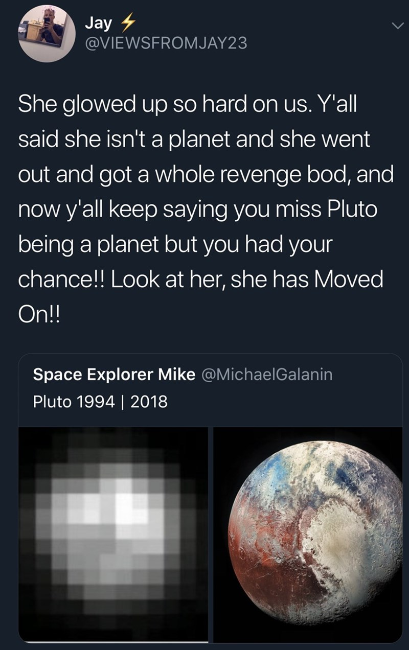 Astronomy - Jay @VIEWSFROMJAY23 She glowed up so hard on us. Y'all said she isn't a planet and she went out and got a whole revenge bod, and now y'all keep saying you miss Pluto being a planet but you had your chance!! Look at her, she has Moved On!! Space Explorer Mike @MichaelGalanin Pluto 1994 | 2018
