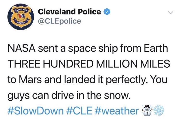 Text - CLEVELAND Cleveland Police @CLEpolice POLICE NASA sent a space ship from Earth THREE HUNDRED MILLION MILES to Mars and landed it perfectly. You guys can drive in the snow. #SlowDown #CLE #weather