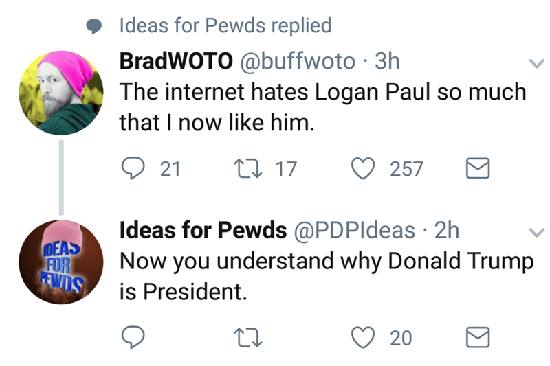 Text - Ideas for Pewds replied BradWOTO @buffwoto 3h The internet hates Logan Paul so much that I now like him 257 t17 21 Ideas for Pewds@PDPldeas 2h Now you understand why Donald Trump is President DEAS FOR PEWDS 20