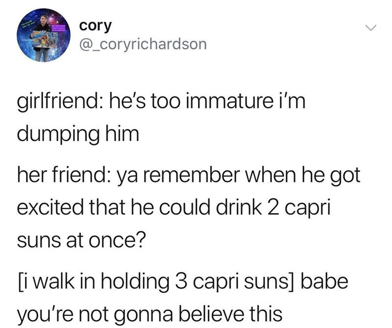 Text - cory @_Coryrichardson girlfriend: he's too immature i'm dumping him her friend: ya remember when he got excited that he could drink 2 capri suns at once? i walk in holding 3 capri suns] babe you're not gonna believe this