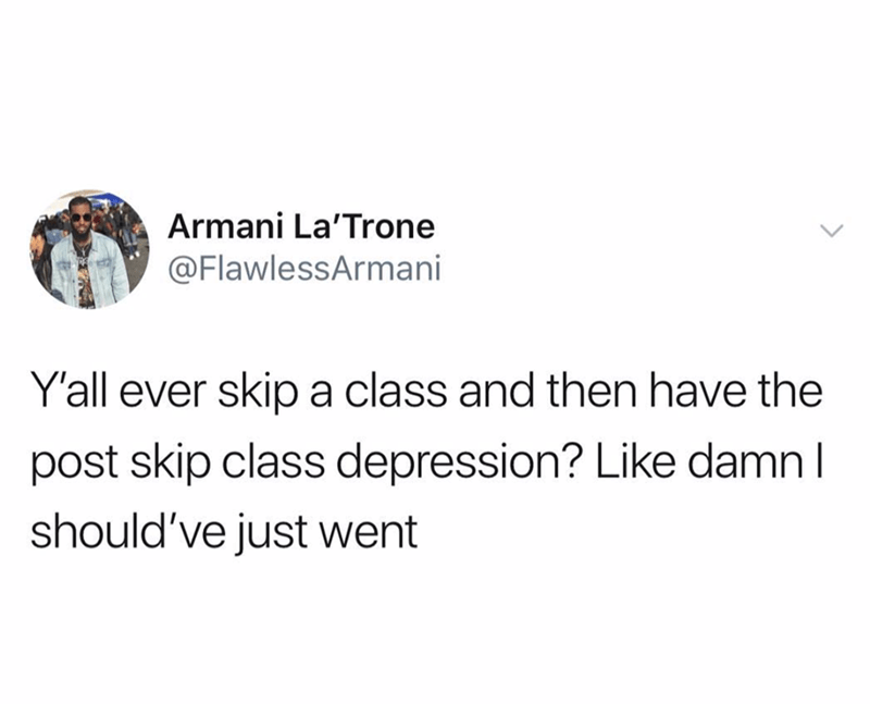Text - Armani La'Trone @FlawlessArmani Y'all ever skip a class and then have the post skip class depression? Like damn l should've just went