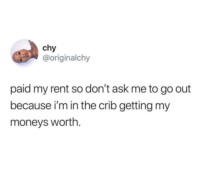 Text - chy @originalchy paid my rent so don't ask me to go out because i'm in the crib getting my moneys worth.