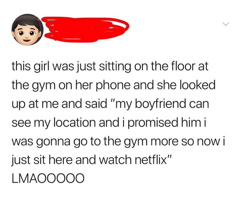 """Text - this girl was just sitting on the floor at the gym on her phone and she looked up at me and said """"my boyfriend can see my location and i promised him i was gonna go to the gym more so now i just sit here and watch netflix"""" LMAOOO00"""