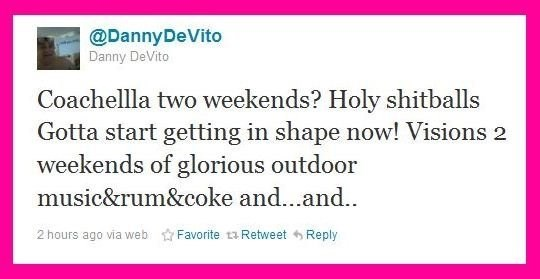 funny twitter post danny devito Coachellla two weekends? Holy shitballs Gotta start getting in shape now! Visions 2 weekends of glorious outdoor music&rum&coke and...and.